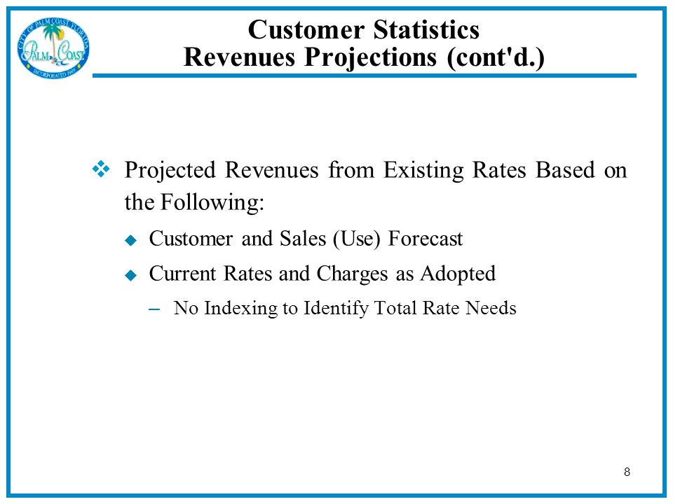 8  Projected Revenues from Existing Rates Based on the Following:  Customer and Sales (Use) Forecast  Current Rates and Charges as Adopted – No Indexing to Identify Total Rate Needs Customer Statistics Revenues Projections (cont d.)