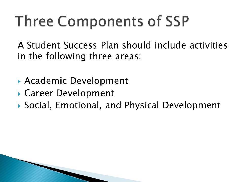 A Student Success Plan should include activities in the following three areas:  Academic Development  Career Development  Social, Emotional, and Physical Development
