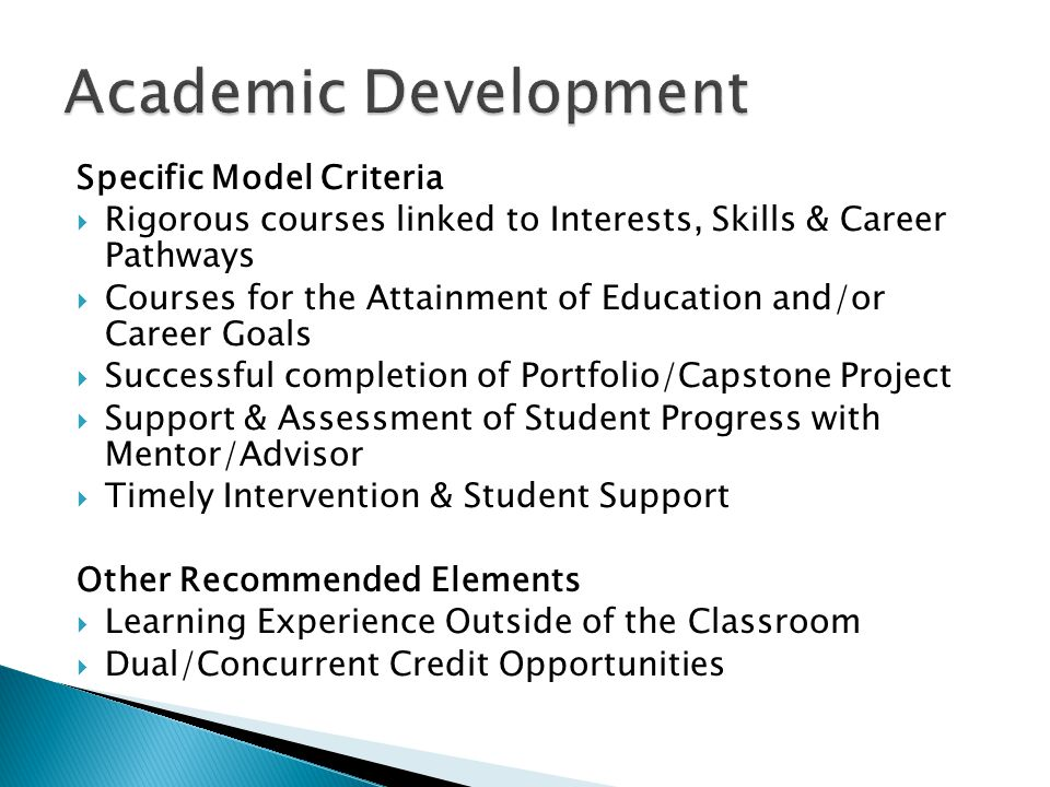 Specific Model Criteria  Rigorous courses linked to Interests, Skills & Career Pathways  Courses for the Attainment of Education and/or Career Goals  Successful completion of Portfolio/Capstone Project  Support & Assessment of Student Progress with Mentor/Advisor  Timely Intervention & Student Support Other Recommended Elements  Learning Experience Outside of the Classroom  Dual/Concurrent Credit Opportunities