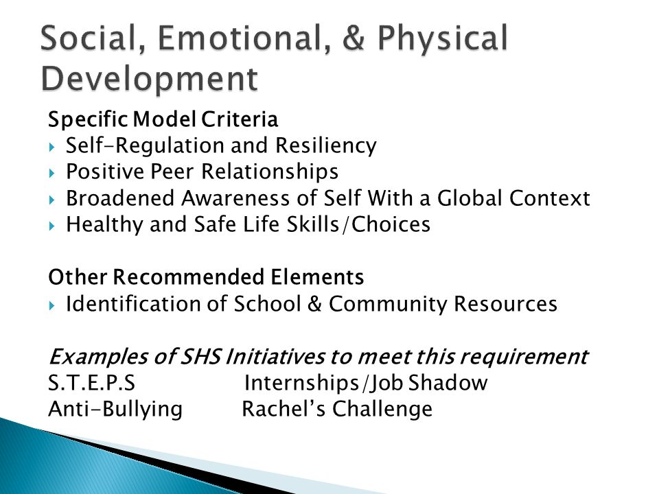 Specific Model Criteria  Self-Regulation and Resiliency  Positive Peer Relationships  Broadened Awareness of Self With a Global Context  Healthy and Safe Life Skills/Choices Other Recommended Elements  Identification of School & Community Resources Examples of SHS Initiatives to meet this requirement S.T.E.P.S Internships/Job Shadow Anti-Bullying Rachel's Challenge