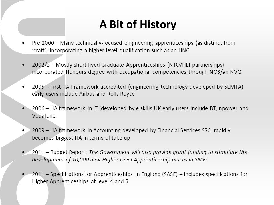 A Bit of History Pre 2000 – Many technically-focused engineering apprenticeships (as distinct from 'craft') incorporating a higher-level qualification such as an HNC 2002/3 – Mostly short lived Graduate Apprenticeships (NTO/HEI partnerships) incorporated Honours degree with occupational competencies through NOS/an NVQ 2005 – First HA Framework accredited (engineering technology developed by SEMTA) early users include Airbus and Rolls Royce 2006 – HA framework in IT (developed by e-skills UK early users include BT, npower and Vodafone 2009 – HA framework in Accounting developed by Financial Services SSC, rapidly becomes biggest HA in terms of take-up 2011 – Budget Report: The Government will also provide grant funding to stimulate the development of 10,000 new Higher Level Apprenticeship places in SMEs 2011 – Specifications for Apprenticeships in England (SASE) – Includes specifications for Higher Apprenticeships at level 4 and 5