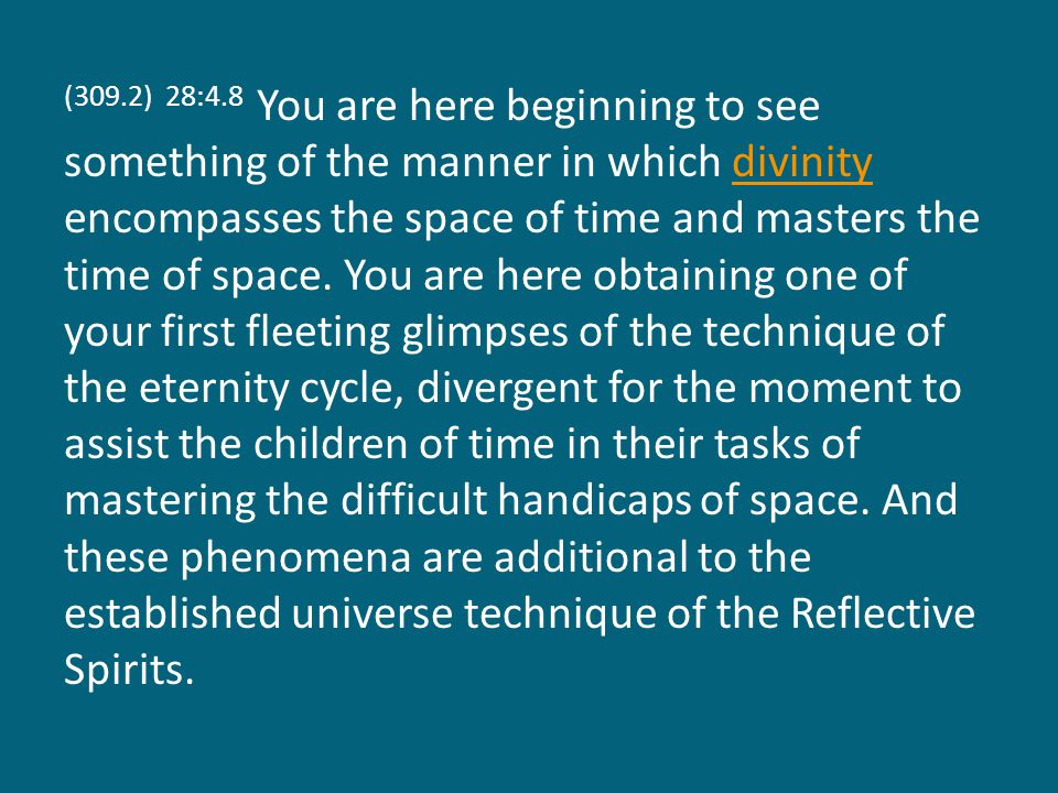 (309.2) 28:4.8 You are here beginning to see something of the manner in which divinity encompasses the space of time and masters the time of space.