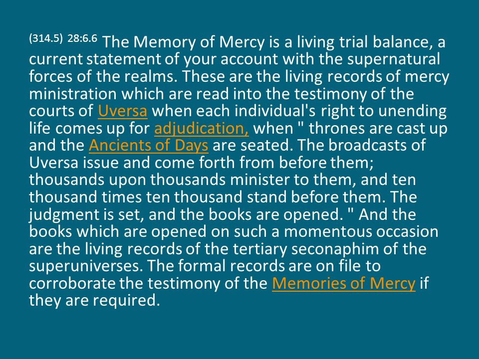 (314.5) 28:6.6 The Memory of Mercy is a living trial balance, a current statement of your account with the supernatural forces of the realms.