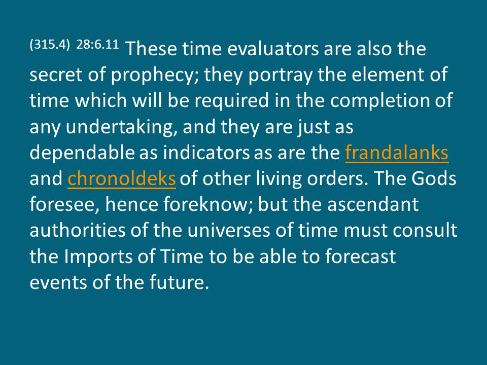 (315.4) 28:6.11 These time evaluators are also the secret of prophecy; they portray the element of time which will be required in the completion of any undertaking, and they are just as dependable as indicators as are the frandalanks and chronoldeks of other living orders.