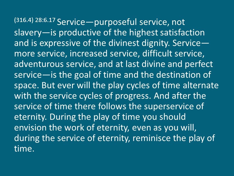 (316.4) 28:6.17 Service—purposeful service, not slavery—is productive of the highest satisfaction and is expressive of the divinest dignity.