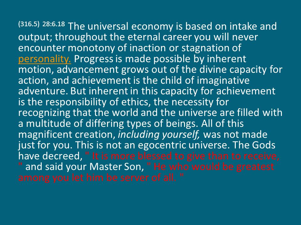 (316.5) 28:6.18 The universal economy is based on intake and output; throughout the eternal career you will never encounter monotony of inaction or stagnation of personality.