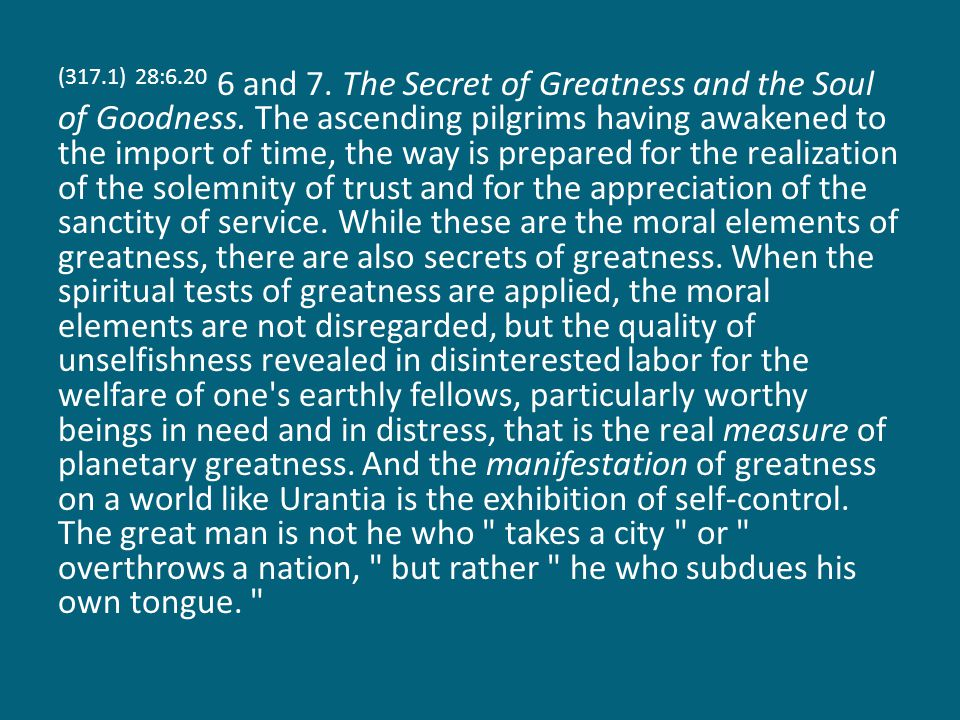 (317.1) 28:6.20 6 and 7. The Secret of Greatness and the Soul of Goodness.