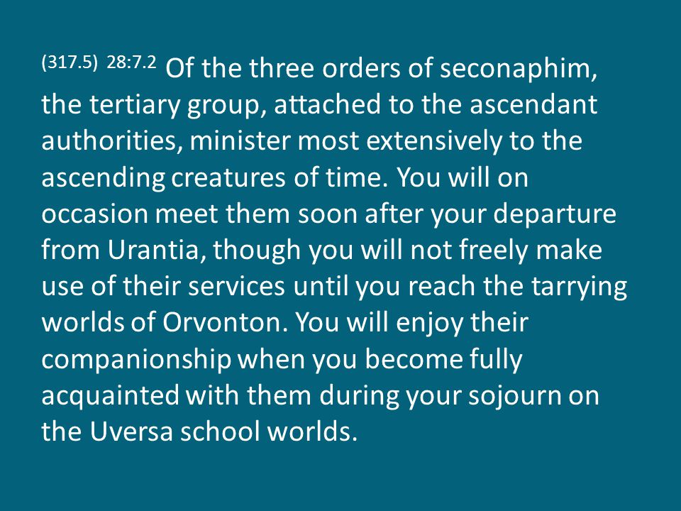 (317.5) 28:7.2 Of the three orders of seconaphim, the tertiary group, attached to the ascendant authorities, minister most extensively to the ascending creatures of time.