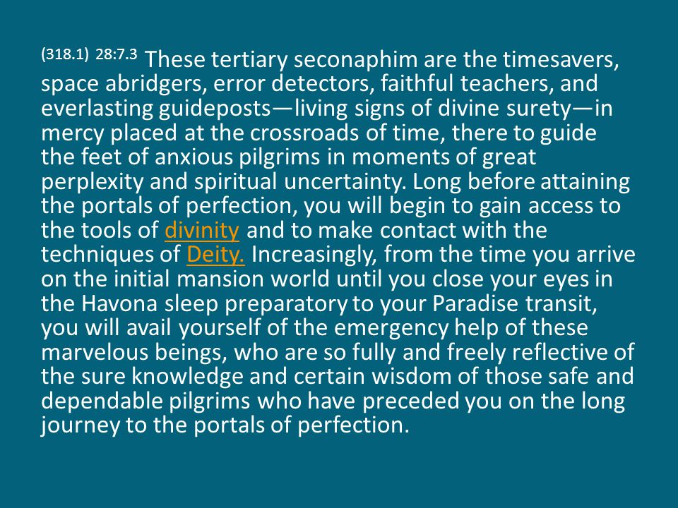 (318.1) 28:7.3 These tertiary seconaphim are the timesavers, space abridgers, error detectors, faithful teachers, and everlasting guideposts—living signs of divine surety—in mercy placed at the crossroads of time, there to guide the feet of anxious pilgrims in moments of great perplexity and spiritual uncertainty.