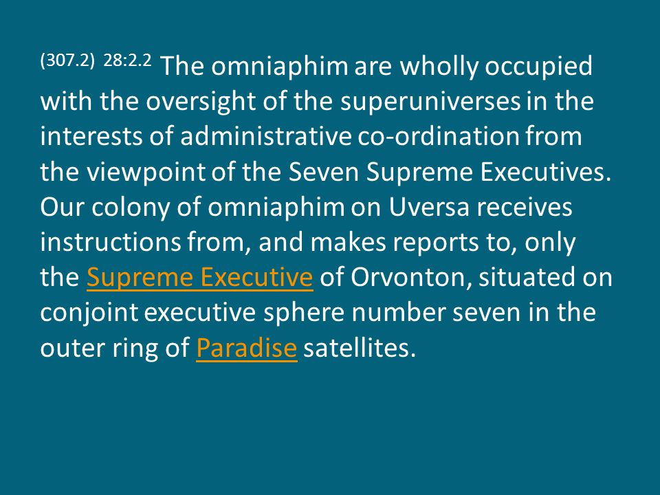 (307.2) 28:2.2 The omniaphim are wholly occupied with the oversight of the superuniverses in the interests of administrative co-ordination from the viewpoint of the Seven Supreme Executives.
