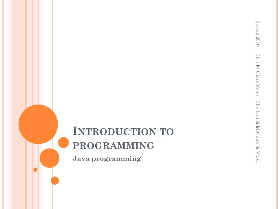 I NTRODUCTION TO PROGRAMMING Java programming Spring 2010 CS 146 Class Notes: Cho & Ji & McGuire & Varol