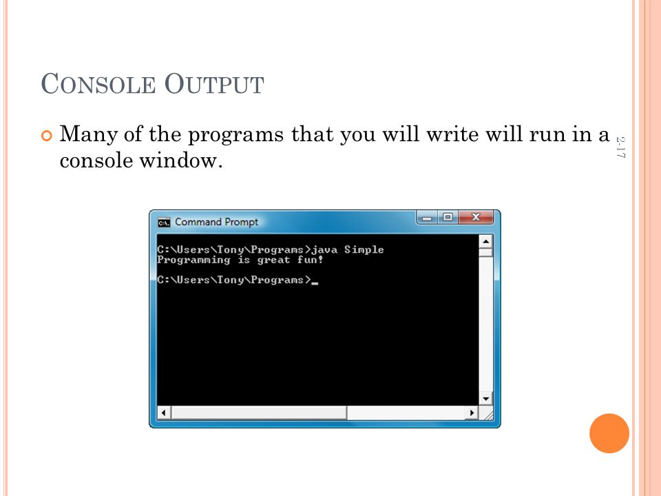 2-17 C ONSOLE O UTPUT Many of the programs that you will write will run in a console window.