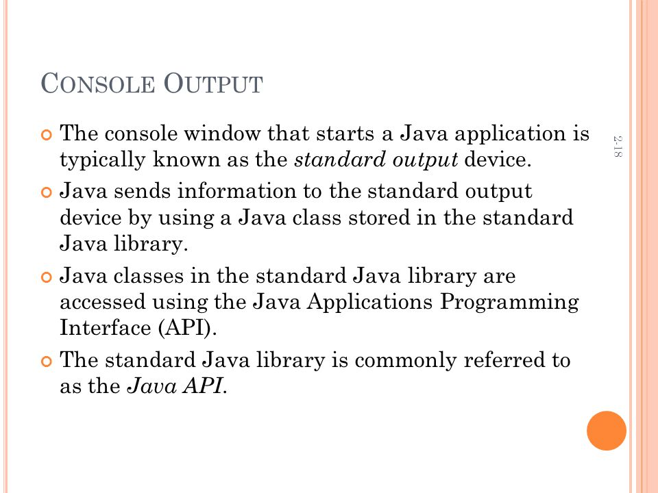 2-18 C ONSOLE O UTPUT The console window that starts a Java application is typically known as the standard output device.