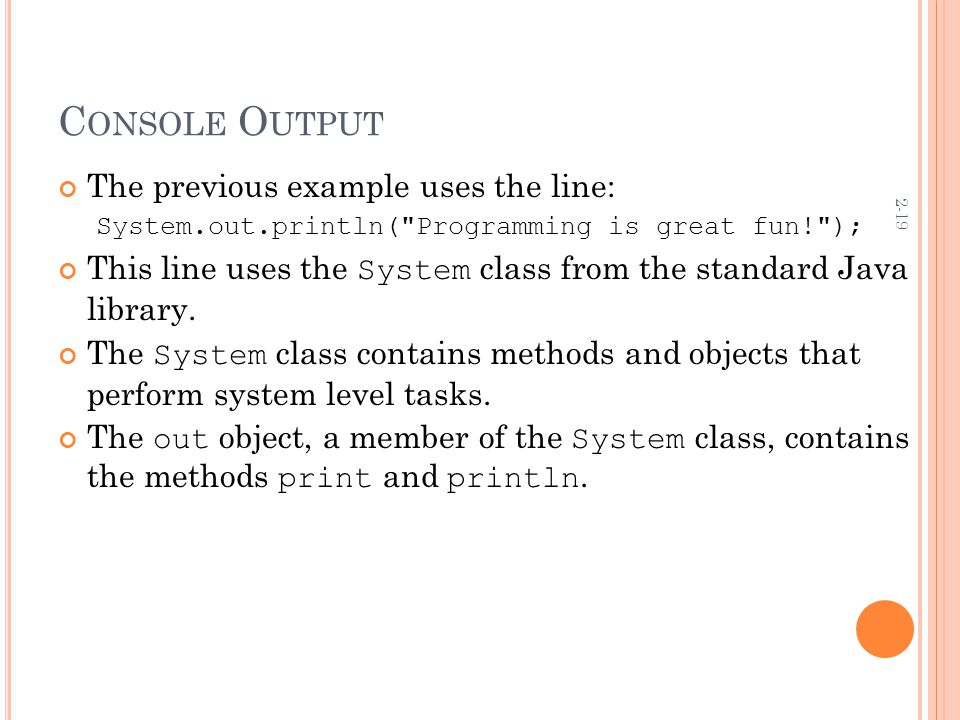 2-19 C ONSOLE O UTPUT The previous example uses the line: System.out.println( Programming is great fun! ); This line uses the System class from the standard Java library.