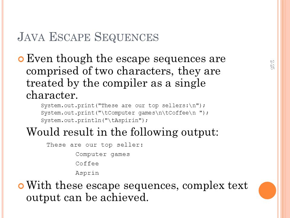 2-25 J AVA E SCAPE S EQUENCES Even though the escape sequences are comprised of two characters, they are treated by the compiler as a single character.