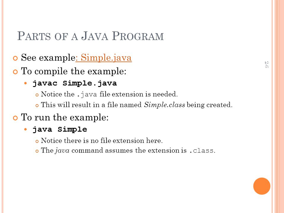 2-6 P ARTS OF A J AVA P ROGRAM See example: Simple.java: Simple.java To compile the example: javac Simple.java Notice the.java file extension is needed.