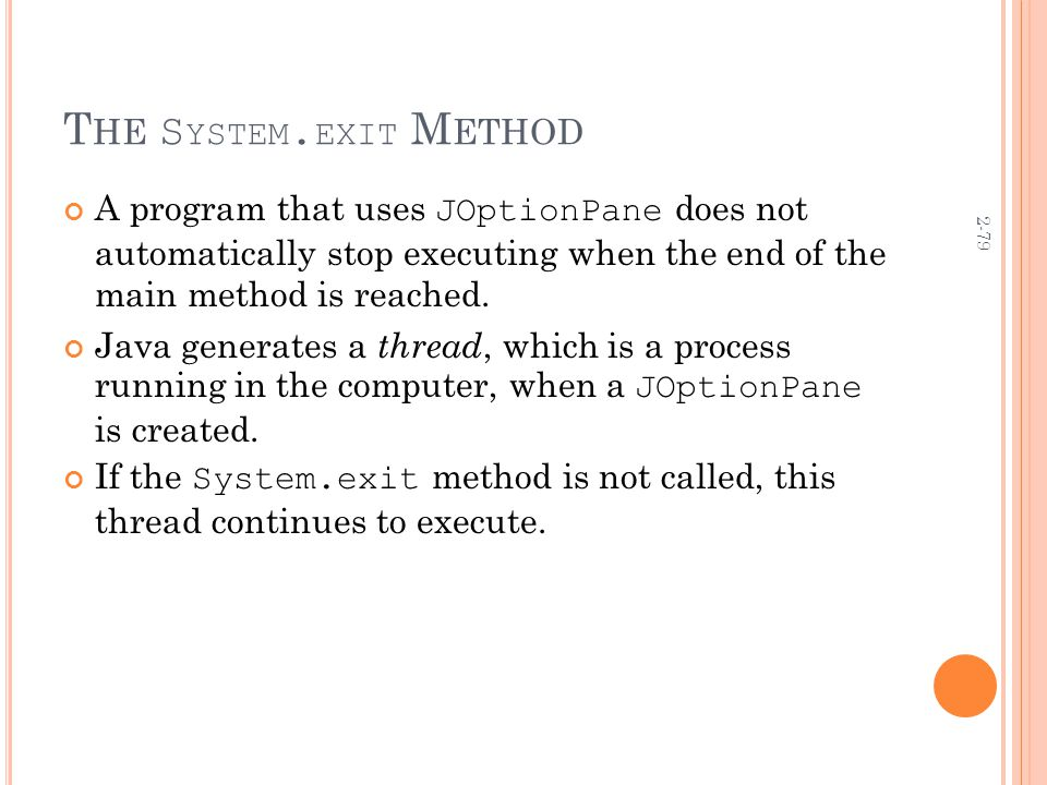 2-79 T HE S YSTEM. EXIT M ETHOD A program that uses JOptionPane does not automatically stop executing when the end of the main method is reached. Java