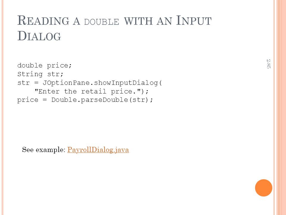2-85 R EADING A DOUBLE WITH AN I NPUT D IALOG double price; String str; str = JOptionPane.showInputDialog( Enter the retail price. ); price = Double.parseDouble(str); See example: PayrollDialog.javaPayrollDialog.java