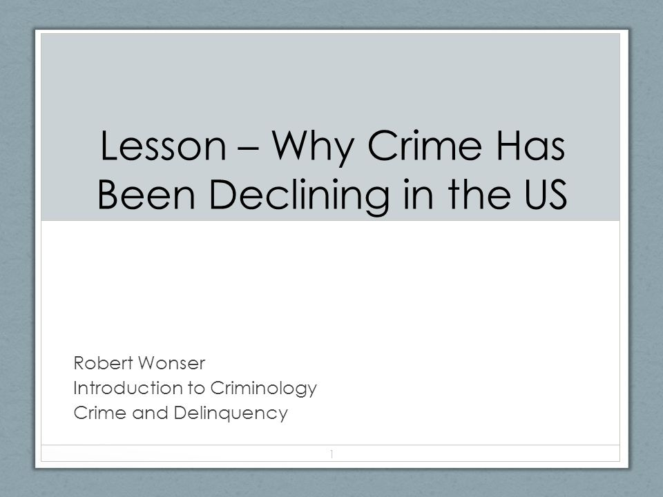 Lesson – Why Crime Has Been Declining in the US Robert Wonser Introduction to Criminology Crime and Delinquency 1