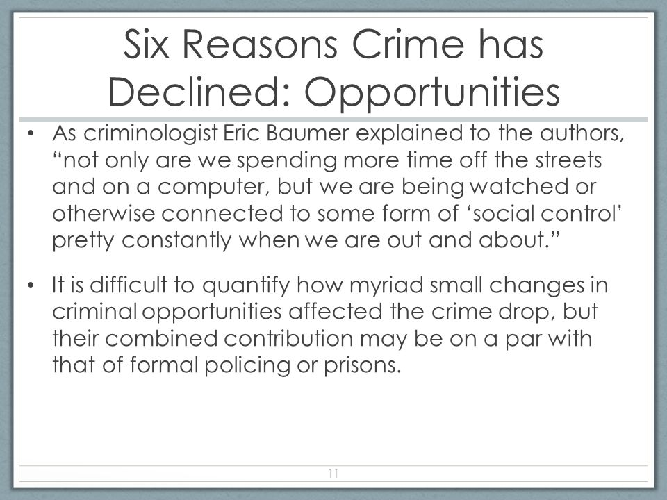 Six Reasons Crime has Declined: Opportunities As criminologist Eric Baumer explained to the authors, not only are we spending more time off the streets and on a computer, but we are being watched or otherwise connected to some form of 'social control' pretty constantly when we are out and about. It is difficult to quantify how myriad small changes in criminal opportunities affected the crime drop, but their combined contribution may be on a par with that of formal policing or prisons.