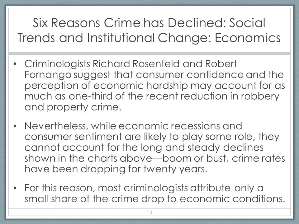 Six Reasons Crime has Declined: Social Trends and Institutional Change: Economics Criminologists Richard Rosenfeld and Robert Fornango suggest that consumer confidence and the perception of economic hardship may account for as much as one-third of the recent reduction in robbery and property crime.