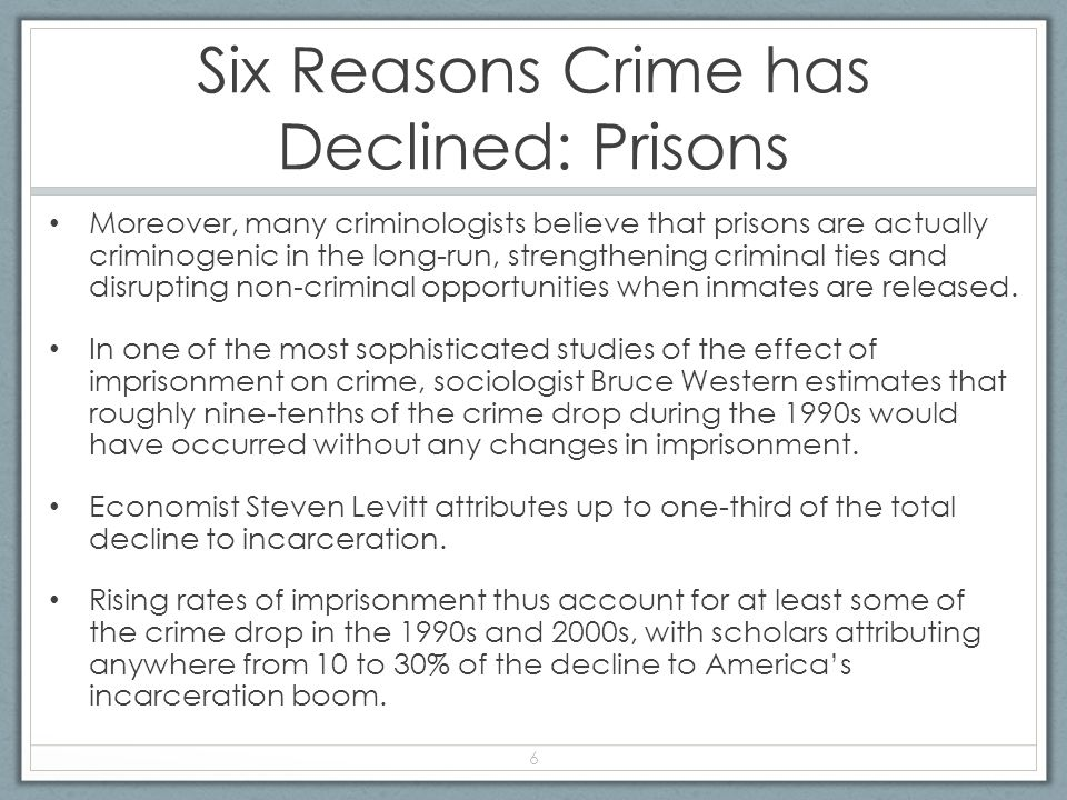 Six Reasons Crime has Declined: Prisons Moreover, many criminologists believe that prisons are actually criminogenic in the long-run, strengthening criminal ties and disrupting non-criminal opportunities when inmates are released.