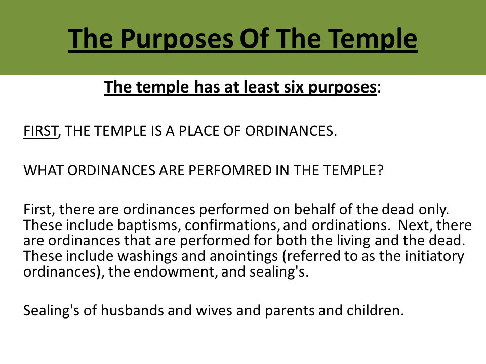 The Purposes Of The Temple The temple has at least six purposes: FIRST, THE TEMPLE IS A PLACE OF ORDINANCES.