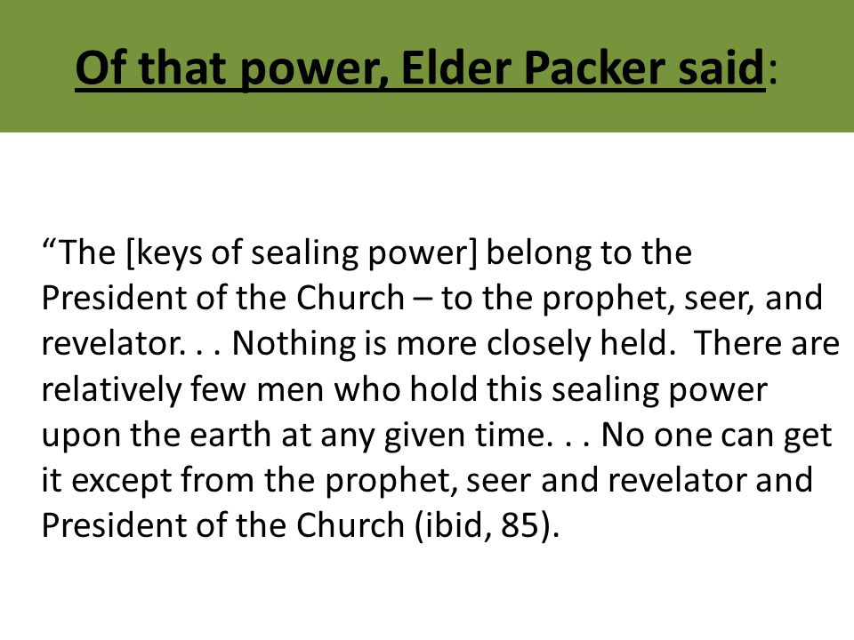 Of that power, Elder Packer said: The [keys of sealing power] belong to the President of the Church – to the prophet, seer, and revelator...