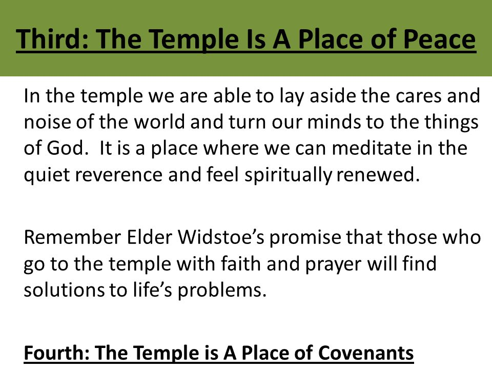 Third: The Temple Is A Place of Peace In the temple we are able to lay aside the cares and noise of the world and turn our minds to the things of God.