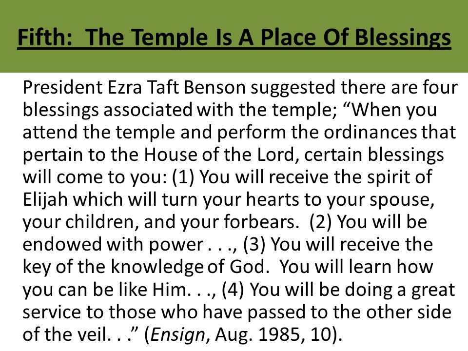 Fifth: The Temple Is A Place Of Blessings President Ezra Taft Benson suggested there are four blessings associated with the temple; When you attend the temple and perform the ordinances that pertain to the House of the Lord, certain blessings will come to you: (1) You will receive the spirit of Elijah which will turn your hearts to your spouse, your children, and your forbears.