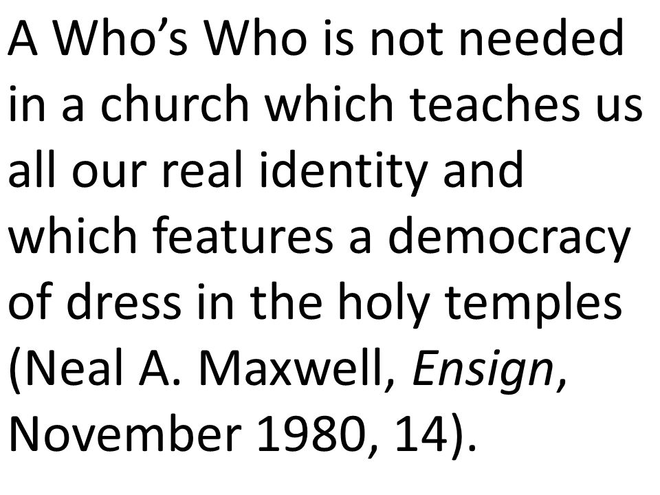 A Who's Who is not needed in a church which teaches us all our real identity and which features a democracy of dress in the holy temples (Neal A.