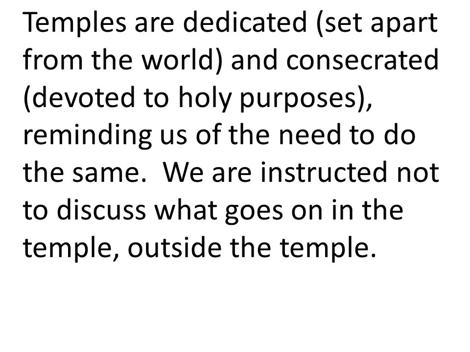 Temples are dedicated (set apart from the world) and consecrated (devoted to holy purposes), reminding us of the need to do the same.