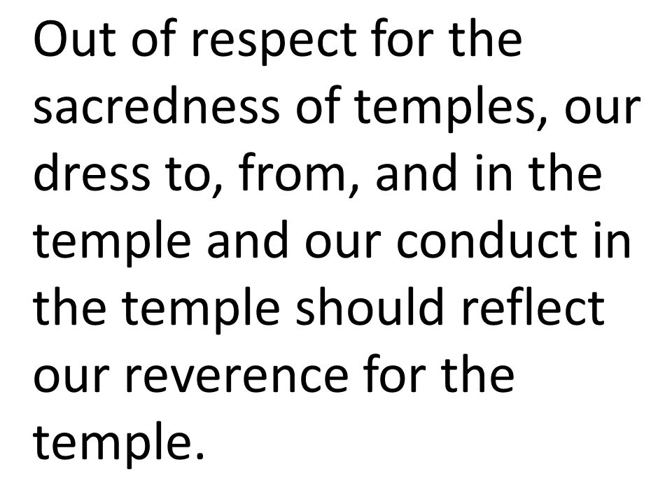 Out of respect for the sacredness of temples, our dress to, from, and in the temple and our conduct in the temple should reflect our reverence for the temple.