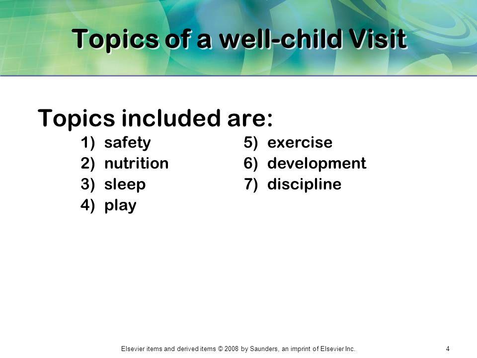 Elsevier items and derived items © 2008 by Saunders, an imprint of Elsevier Inc.4 Topics of a well-child Visit Topics included are: 1)safety 2)nutriti