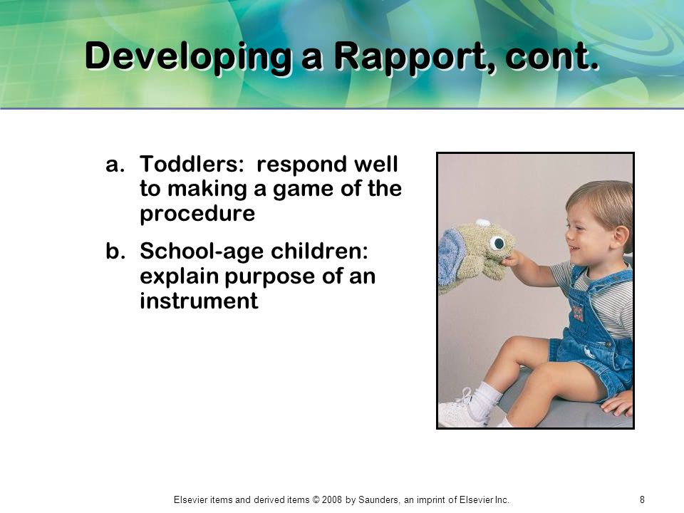 Elsevier items and derived items © 2008 by Saunders, an imprint of Elsevier Inc.8 Developing a Rapport, cont. a.Toddlers: respond well to making a gam