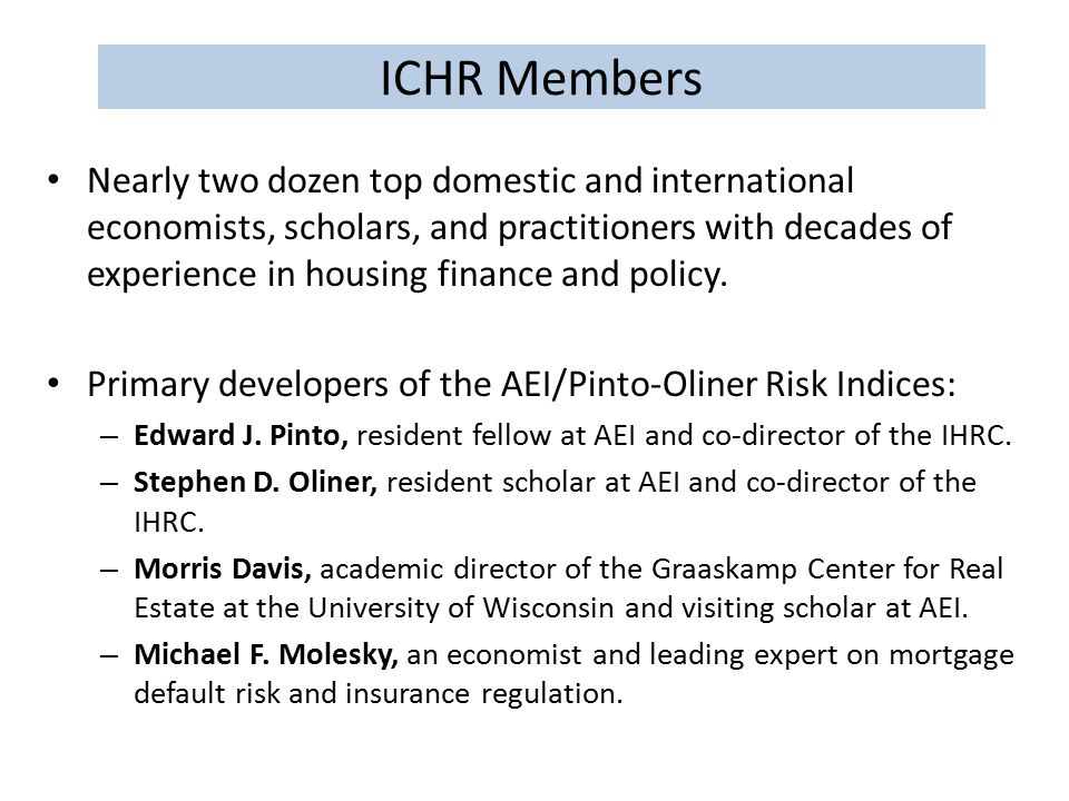 ICHR Members Nearly two dozen top domestic and international economists, scholars, and practitioners with decades of experience in housing finance and policy.