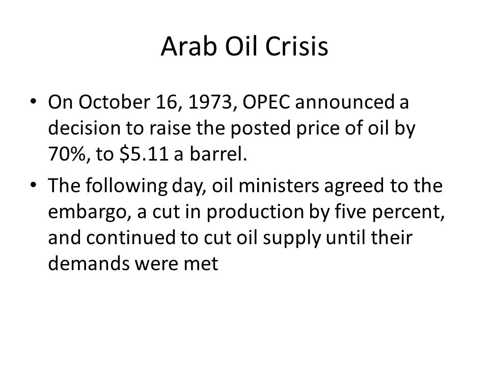 Arab Oil Crisis On October 16, 1973, OPEC announced a decision to raise the posted price of oil by 70%, to $5.11 a barrel. The following day, oil mini
