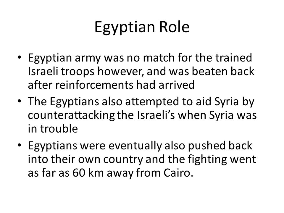 Egyptian Role Egyptian army was no match for the trained Israeli troops however, and was beaten back after reinforcements had arrived The Egyptians al