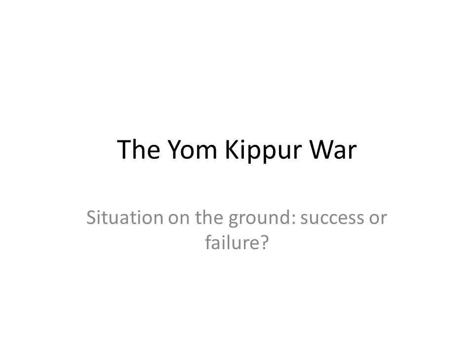 The Yom Kippur War Situation on the ground: success or failure?