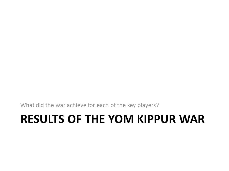 RESULTS OF THE YOM KIPPUR WAR What did the war achieve for each of the key players?