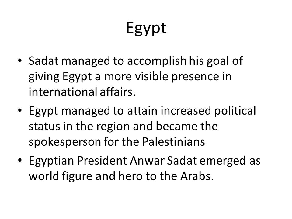Egypt Sadat managed to accomplish his goal of giving Egypt a more visible presence in international affairs. Egypt managed to attain increased politic
