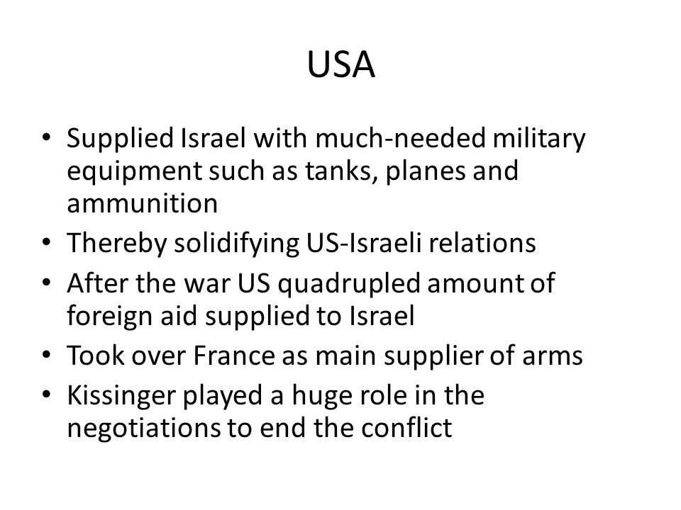 USA Supplied Israel with much-needed military equipment such as tanks, planes and ammunition Thereby solidifying US-Israeli relations After the war US
