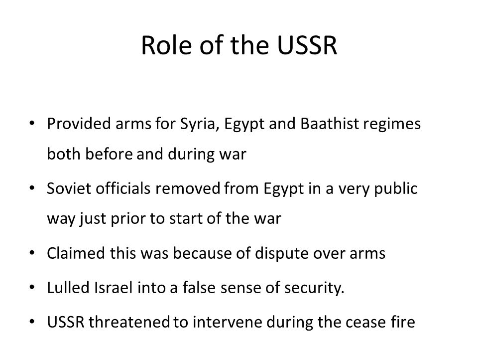 Role of the USSR Provided arms for Syria, Egypt and Baathist regimes both before and during war Soviet officials removed from Egypt in a very public w