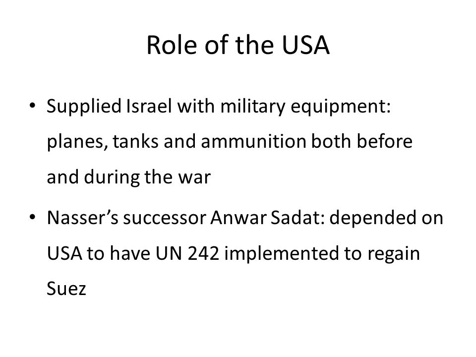 Role of the USA Supplied Israel with military equipment: planes, tanks and ammunition both before and during the war Nasser's successor Anwar Sadat: d