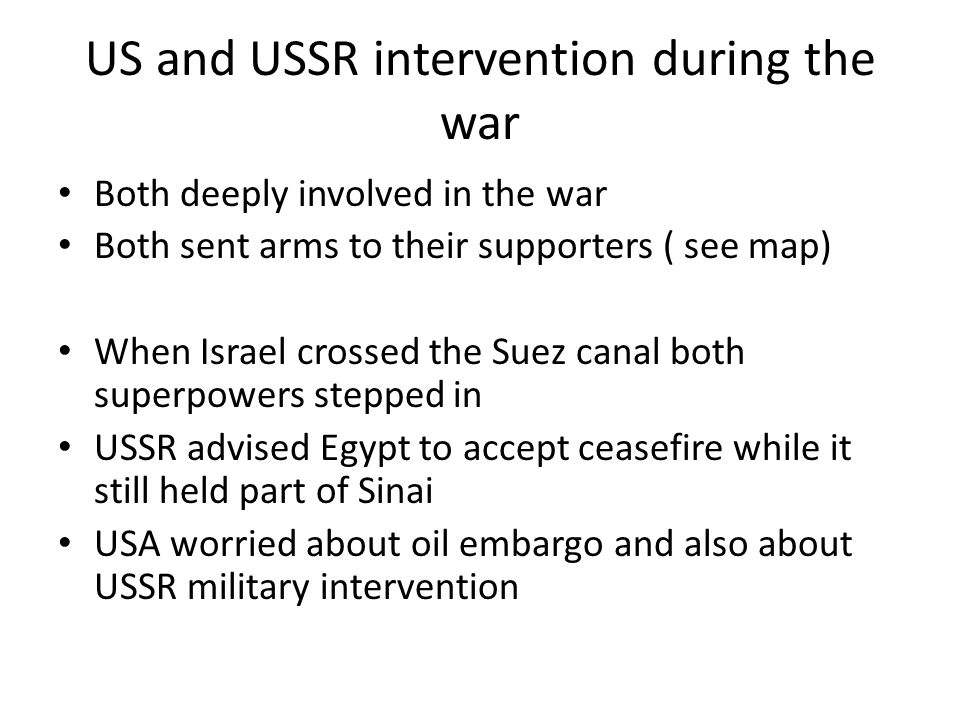 US and USSR intervention during the war Both deeply involved in the war Both sent arms to their supporters ( see map) When Israel crossed the Suez can