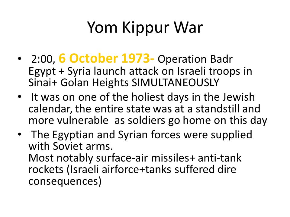 Yom Kippur War 2:00, 6 October 1973- Operation Badr Egypt + Syria launch attack on Israeli troops in Sinai+ Golan Heights SIMULTANEOUSLY It was on one
