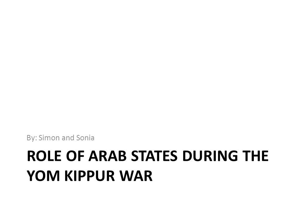 ROLE OF ARAB STATES DURING THE YOM KIPPUR WAR By: Simon and Sonia