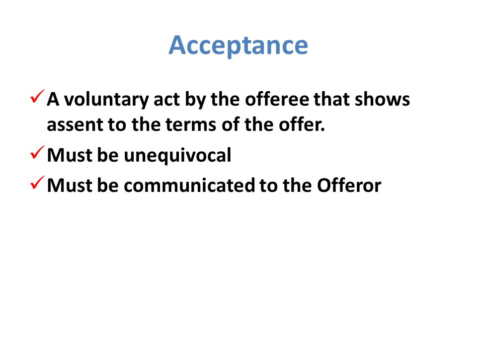 Acceptance A voluntary act by the offeree that shows assent to the terms of the offer.