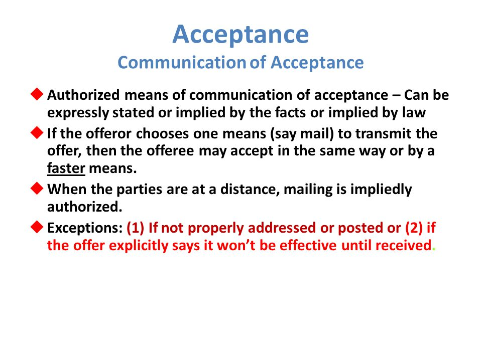 Acceptance Communication of Acceptance  Authorized means of communication of acceptance – Can be expressly stated or implied by the facts or implied by law  If the offeror chooses one means (say mail) to transmit the offer, then the offeree may accept in the same way or by a faster means.