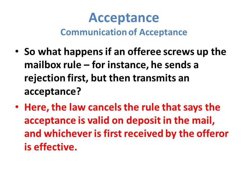 Acceptance Communication of Acceptance So what happens if an offeree screws up the mailbox rule – for instance, he sends a rejection first, but then transmits an acceptance.